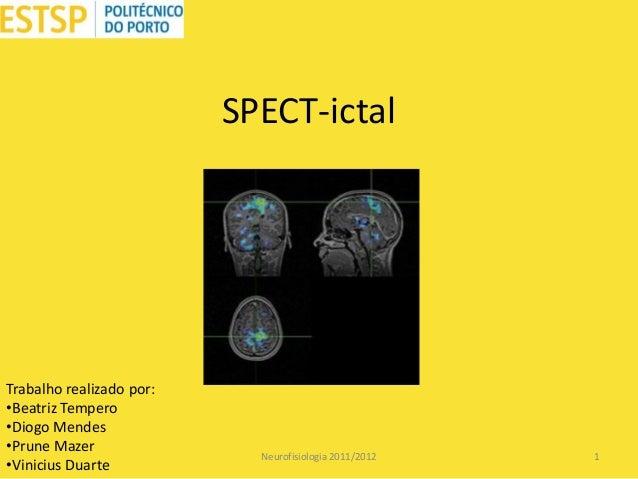SPECT-ictal  Trabalho realizado por: •Beatriz Tempero •Diogo Mendes •Prune Mazer •Vinicius Duarte  Neurofisiologia 2011/20...