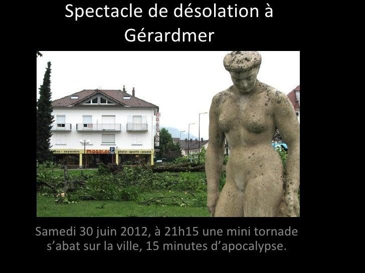 Spectacle de désolation à           GérardmerSamedi 30 juin 2012, à 21h15 une mini tornade  s'abat sur la ville, 15 minute...
