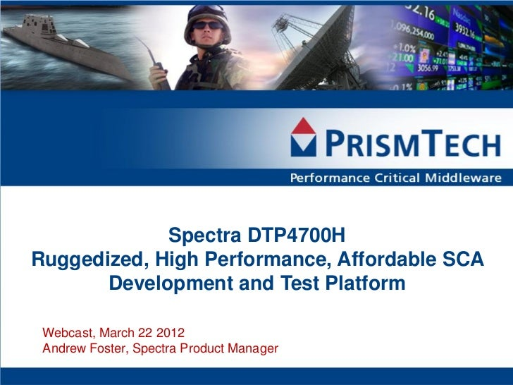 Spectra DTP4700HRuggedized, High Performance, Affordable SCA       Development and Test Platform Webcast, March 22 2012 An...