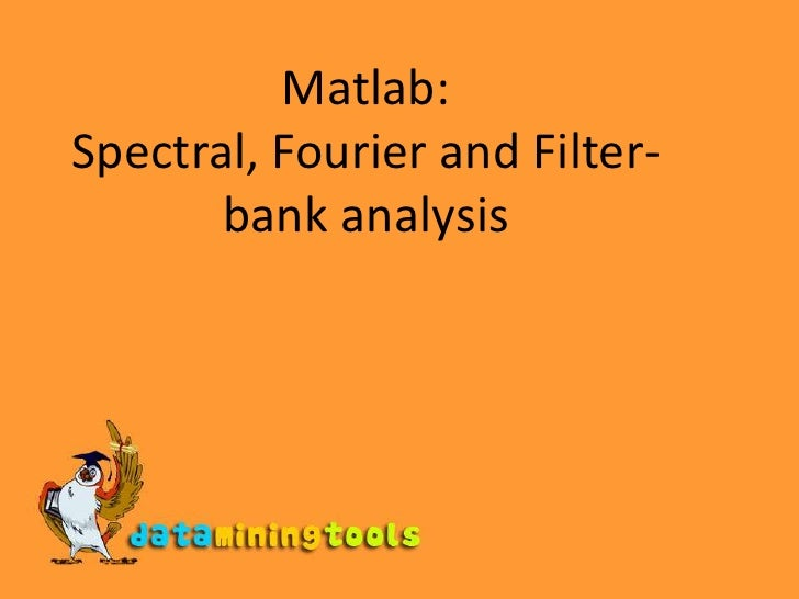 Matlab: Spectral Analysis, Fourier Analysis, Filterbank Analysis