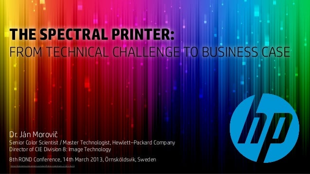 THE SPECTRAL PRINTER:FROM TECHNICAL CHALLENGE TO BUSINESS CASEDr. Ján MorovičSenior Color Scientist / Master Technologist,...