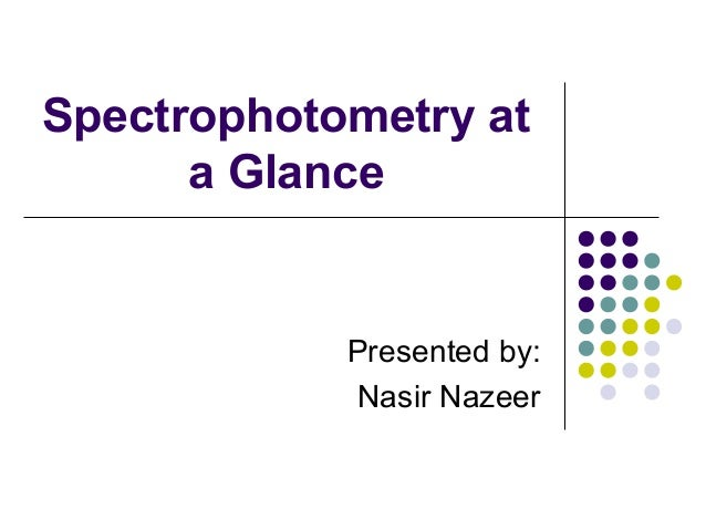 Spectrophotometry at a Glance  Presented by: Nasir Nazeer
