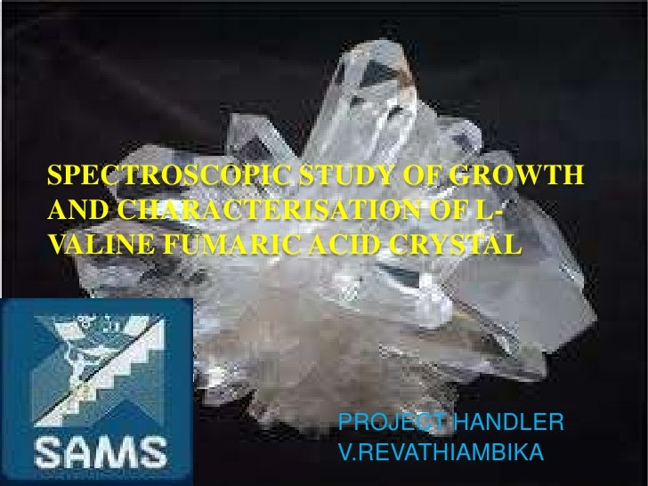 SPECTROSCOPIC STUDY OF GROWTHAND CHARACTERISATION OF L-VALINE FUMARIC ACID CRYSTAL               PROJECT HANDLER          ...