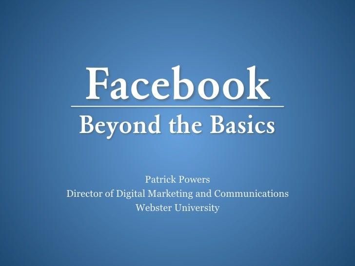 Facebook  Beyond the Basics                   Patrick PowersDirector of Digital Marketing and Communications              ...