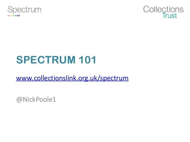 SPECTRUM 101 www.collectionslink.org.uk/spectrum @NickPoole1