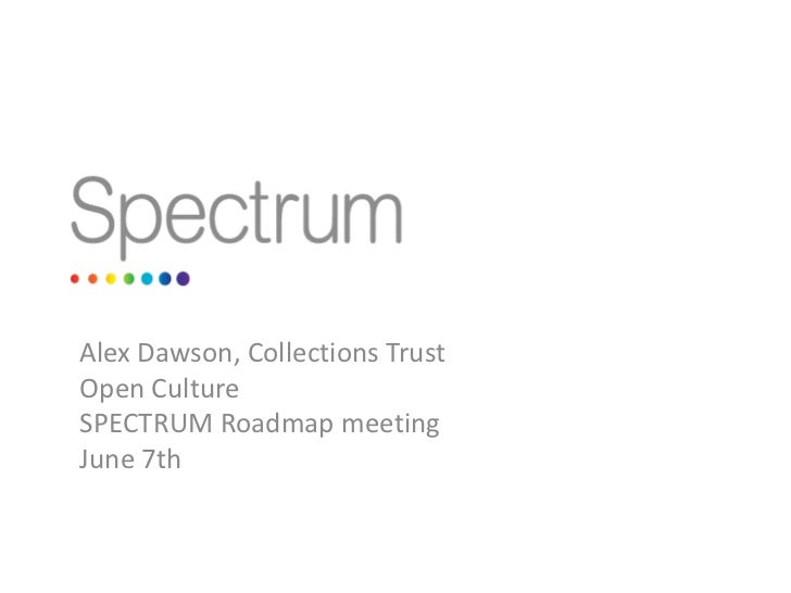Alex Dawson, Collections Trust<br />Open Culture<br />SPECTRUM Roadmap meeting<br />June 7th<br />
