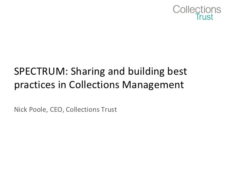 SPECTRUM: Sharing and building bestpractices in Collections ManagementNick Poole, CEO, Collections Trust