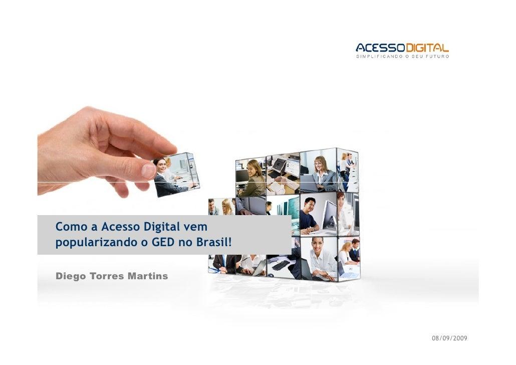 Como a Acesso Digital vempopularizando o GED no Brasil!Diego Torres Martins                                 08/09/2009