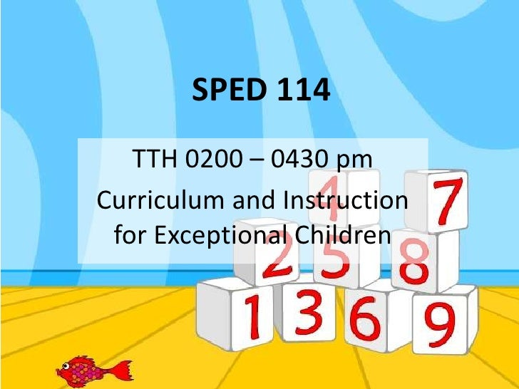 SPED 114<br />TTH 0200 – 0430 pm<br />Curriculum and Instruction for Exceptional Children<br />