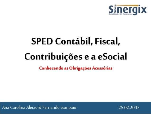 SPED Contábil, Fiscal, Contribuições e a eSocial Conhecendoas Obrigações Acessórias 25.02.2015Ana CarolinaAleixo & Fernand...