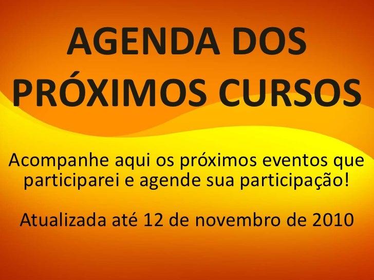 AGENDA DOS PRÓXIMOS CURSOS Acompanhe aqui os próximos eventos que  participarei e agende sua participação!   Atualizada at...