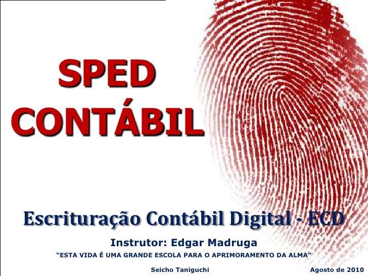 """SPEDCONTÁBILEscrituração Contábil Digital - ECD               Instrutor: Edgar Madruga   """"ESTA VIDA É UMA GRANDE ESCOLA PA..."""