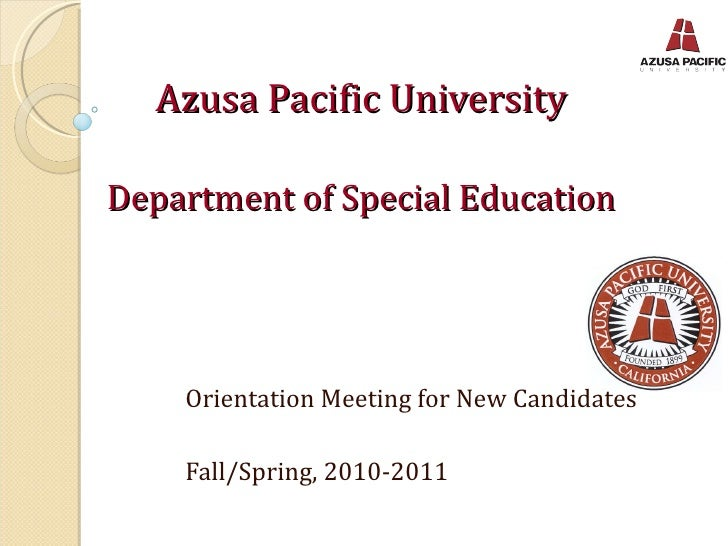 Azusa Pacific University Department of Special Education Orientation Meeting for New Candidates Fall/Spring, 2010-2011