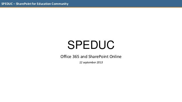 SPEDUC – SharePoint for Education Community SPEDUC Office 365 and SharePoint Online 12 september 2013