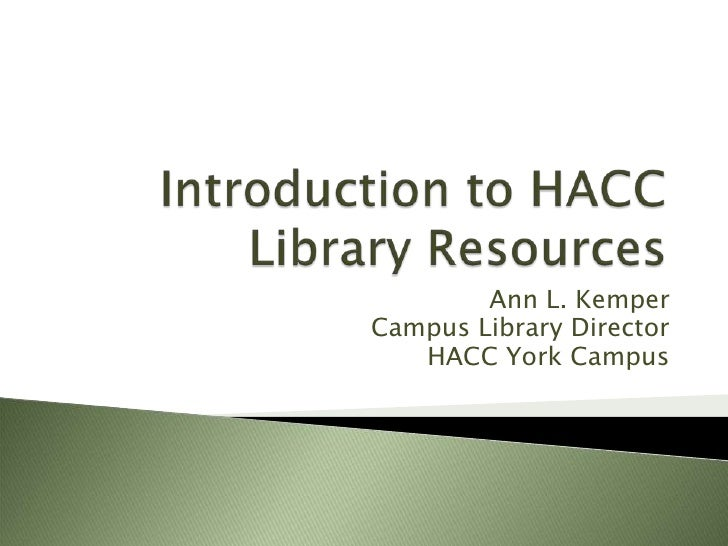 Introduction to HACC Library Resources<br />Ann L. Kemper<br />Campus Library Director<br />HACC York Campus<br />