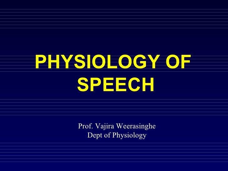 PHYSIOLOGY OF  SPEECH Prof. Vajira Weerasinghe Dept of Physiology