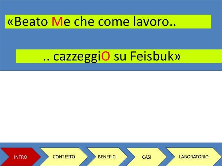 «Beato Me che come lavoro.. <br />.. cazzeggiOsu Feisbuk»<br />CONTESTO<br />BENEFICI<br />LABORATORIO<br />INTRO<br />CAS...