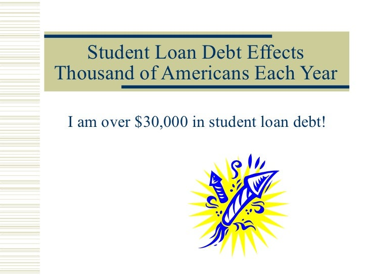 Student Loan Debt Effects Thousand of Americans Each Year I am over $30,000 in student loan debt!