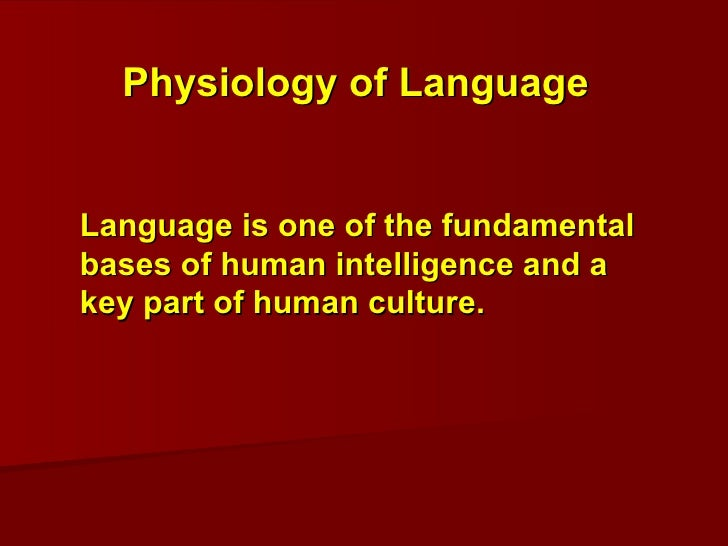 Language is one of the fundamental bases of human intelligence and a key part of human culture.  Physiology of Language