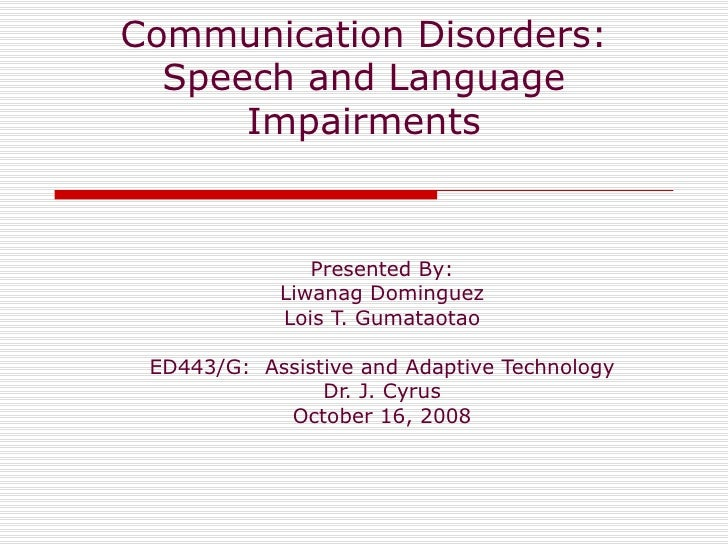 Communication Disorders: Speech and Language Impairments Presented By: Liwanag Dominguez Lois T. Gumataotao ED443/G:  Assi...