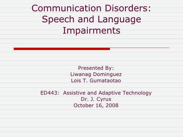 Communication Disorders: Speech and Language Impairments Presented By: Liwanag Dominguez Lois T. Gumataotao ED443:  Assist...