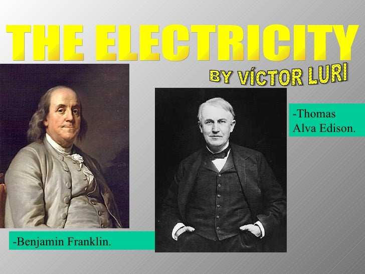THE ELECTRICITY BY VÍCTOR LURI -Benjamin Franklin. -Thomas Alva Edison.