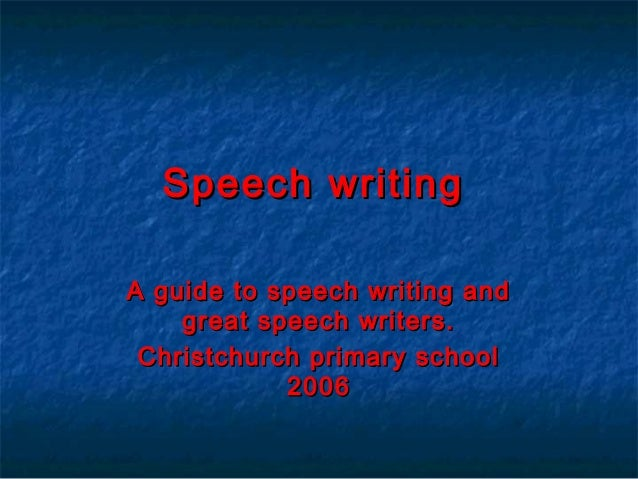 Speech writing A guide to speech writing and great speech writers. Christchurch primary school 2006