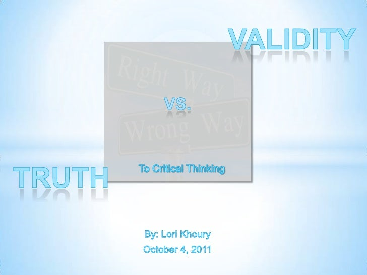 Validity<br />Vs. <br />Truth<br />   To Critical Thinking<br />By: Lori Khoury<br />October 4, 2011<br />