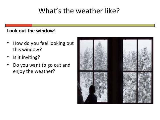 What's the weather like? Look out the window! • How do you feel looking out this window? • Is it inviting? • Do you want t...