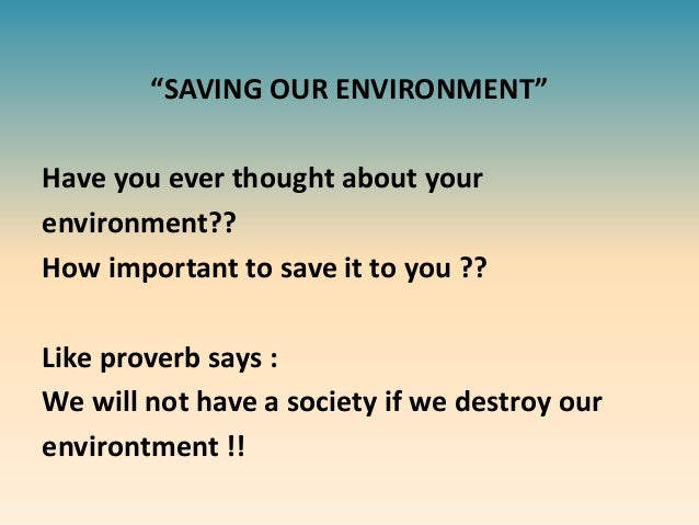 save our earth speech 49 simple things you can do to save the earth at our house we have separate garbage cans for glass, paper, plastic, aluminum, wood, organic matter, natural fabrics, synthetic fabrics, and rubber (we split the work—my wife does the separating.