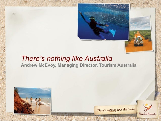 There's nothing like Australia Andrew McEvoy, Managing Director, Tourism Australia
