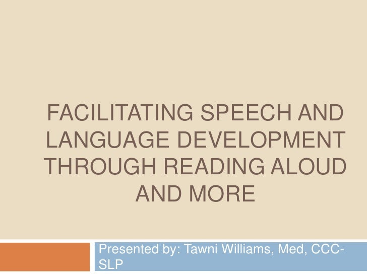 Facilitating Speech and Language Development through Reading Aloud and More<br />Presented by: Tawni Williams, Med, CCC-SL...