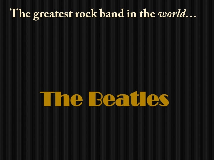 The greatest rock band in the world…<br />The Beatles<br />