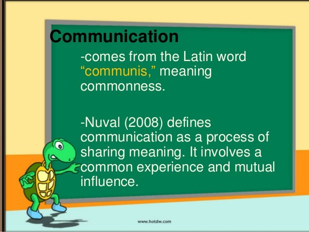 "Communication -comes from the Latin word ""communis,"" meaning commonness. -Nuval (2008) defines communication as a process ..."