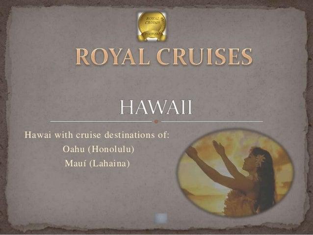 Hawai with cruise destinations of:       Oahu (Honolulu)        Mauí (Lahaina)