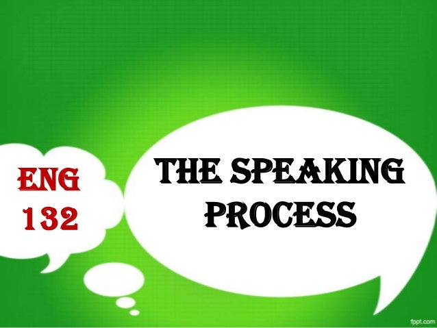 THE SPEAKING PROCESS ENG 132