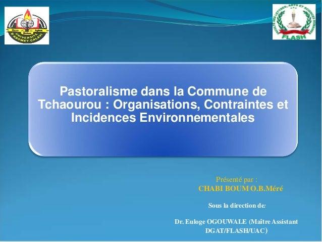 Présenté par : CHABI BOUM O.B.Méré Pastoralisme dans la Commune de Tchaourou : Organisations, Contraintes et Incidences En...