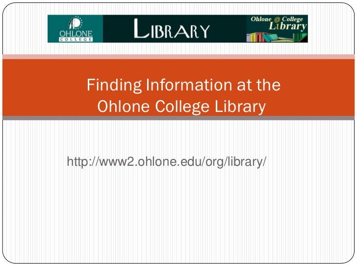 Finding Information at the    Ohlone College Libraryhttp://www2.ohlone.edu/org/library/