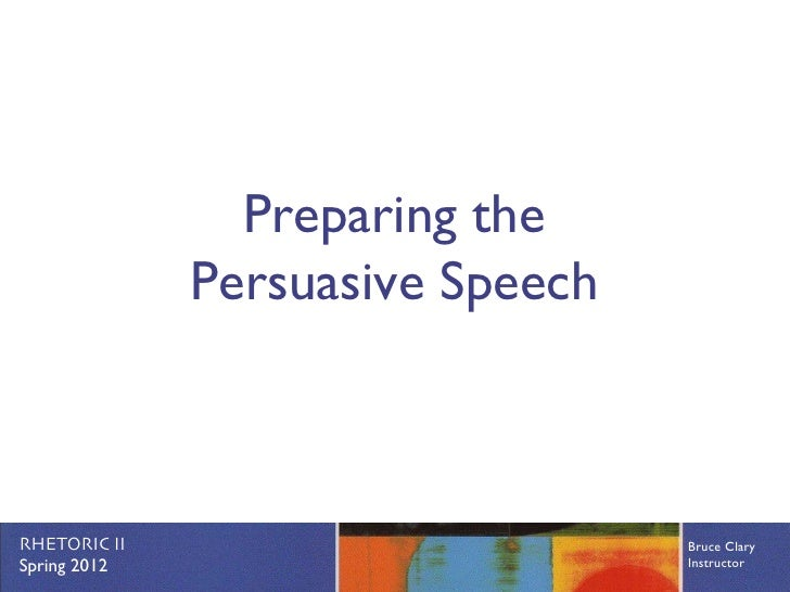 Preparing the              Persuasive SpeechRHETORIC II                       Bruce ClarySpring 2012                      ...