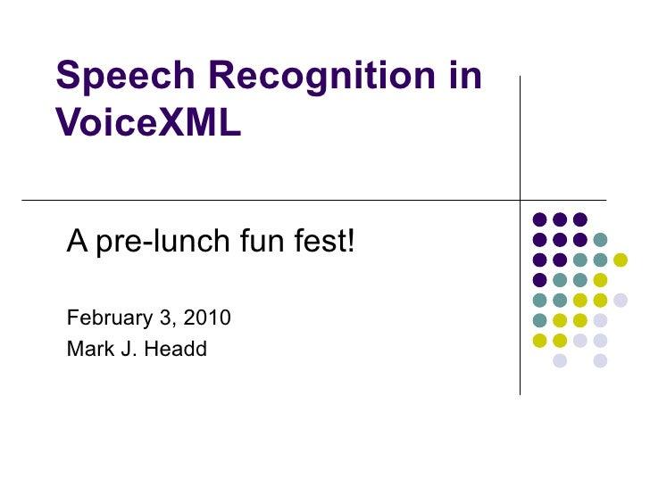 Speech Recognition in VoiceXML A pre-lunch fun fest! February 10, 2010 Mark J. Headd