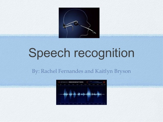 Speech recognition By: Rachel Fernandes and Kaitlyn Bryson