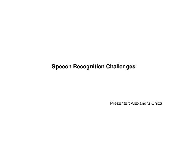 Speech Recognition Challenges                    Presenter: Alexandru Chica