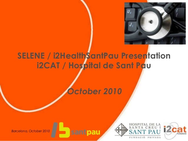 SELENE / i2HealthSantPau Presentation i2CAT / Hospital de Sant Pau October 2010 Barcelona, October 2010