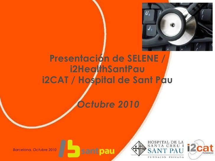 Presentación de SELENE / i2HealthSantPau i2CAT / Hospital de Sant Pau<br />Octubre 2010<br />Barcelona, Octubre 2010<br />