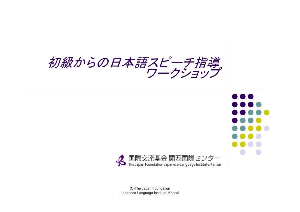 初級からの日本語スピーチ指導         ワークショップ                (C)The Japan Foundation       Japanese-Language Institute, Kansai