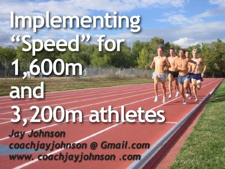 "Implementing ""Speed"" for 1,600m and 3,200m athletes Jay Johnson coachjayjohnson @ Gmail.com www. coachjayjohnson .com"