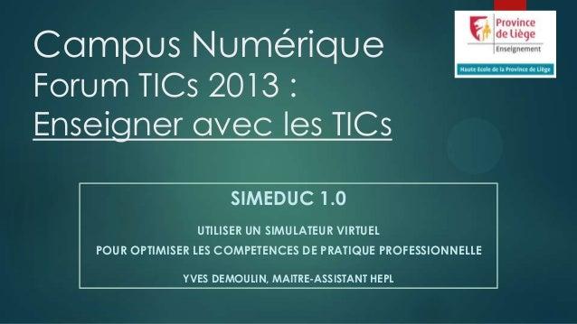 Campus Numérique  Forum TICs 2013 : Enseigner avec les TICs SIMEDUC 1.0 UTILISER UN SIMULATEUR VIRTUEL POUR OPTIMISER LES ...