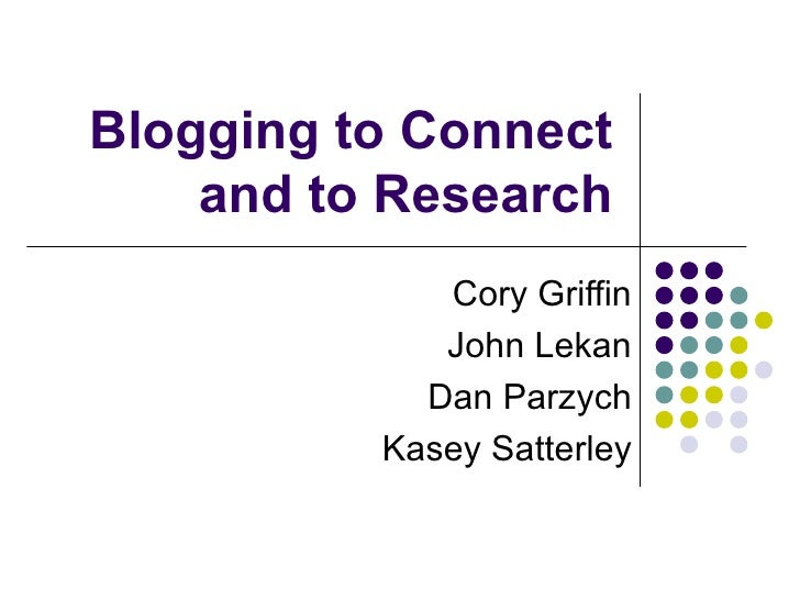 Blogging to Connect and to Research Cory Griffin John Lekan Dan Parzych Kasey Satterley