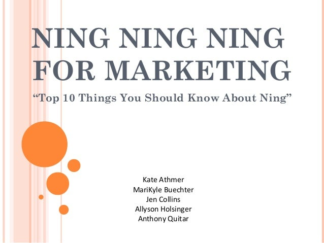 """NING NING NING FOR MARKETING """"Top 10 Things You Should Know About Ning"""" Kate Athmer MariKyle Buechter Jen Collins Allyson ..."""