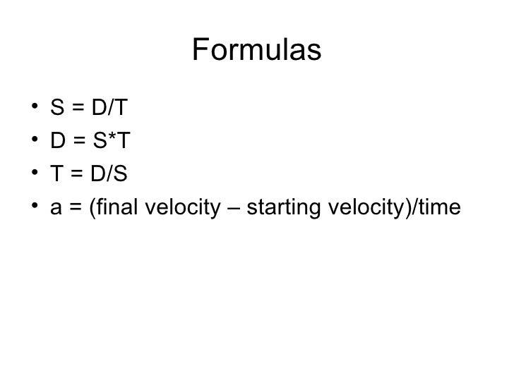 Formulas <ul><li>S = D/T </li></ul><ul><li>D = S*T </li></ul><ul><li>T = D/S </li></ul><ul><li>a = (final velocity – start...